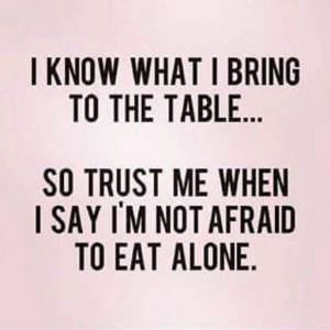 Sometimes it is better to have a table for one than to be dining with the 'wrong' person